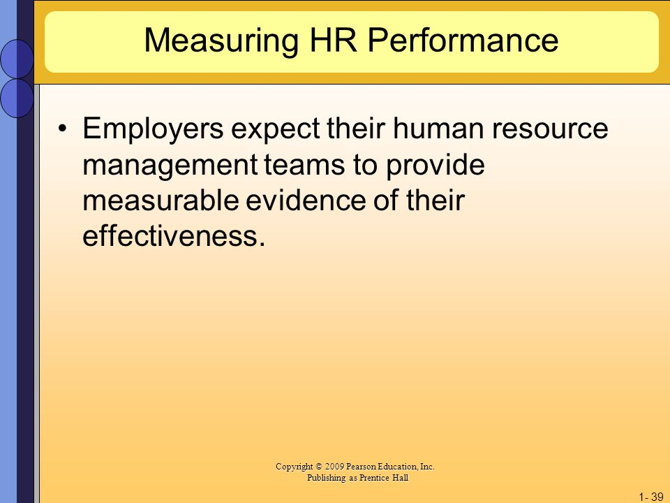 Copyright © 2009 Pearson Education, Inc. Copyright © 2009 Pearson Education, Inc. Publishing as Prentice Hall 1- 39 Measuring HR Performance Employers