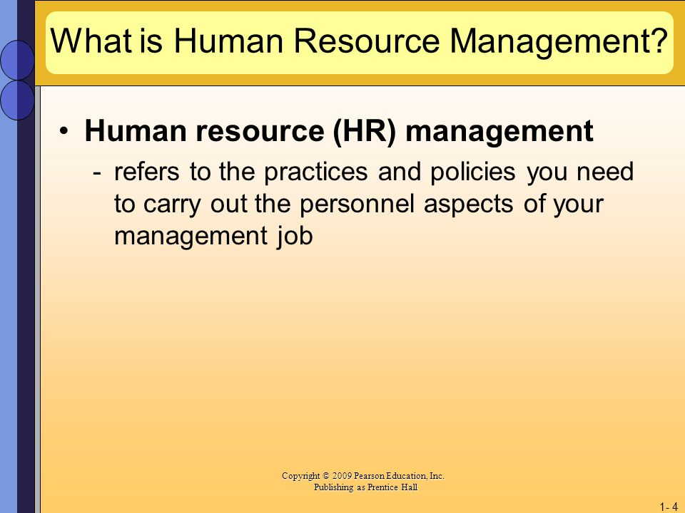 Copyright © 2009 Pearson Education, Inc. Copyright © 2009 Pearson Education, Inc. Publishing as Prentice Hall 1- 4 What is Human Resource Management?