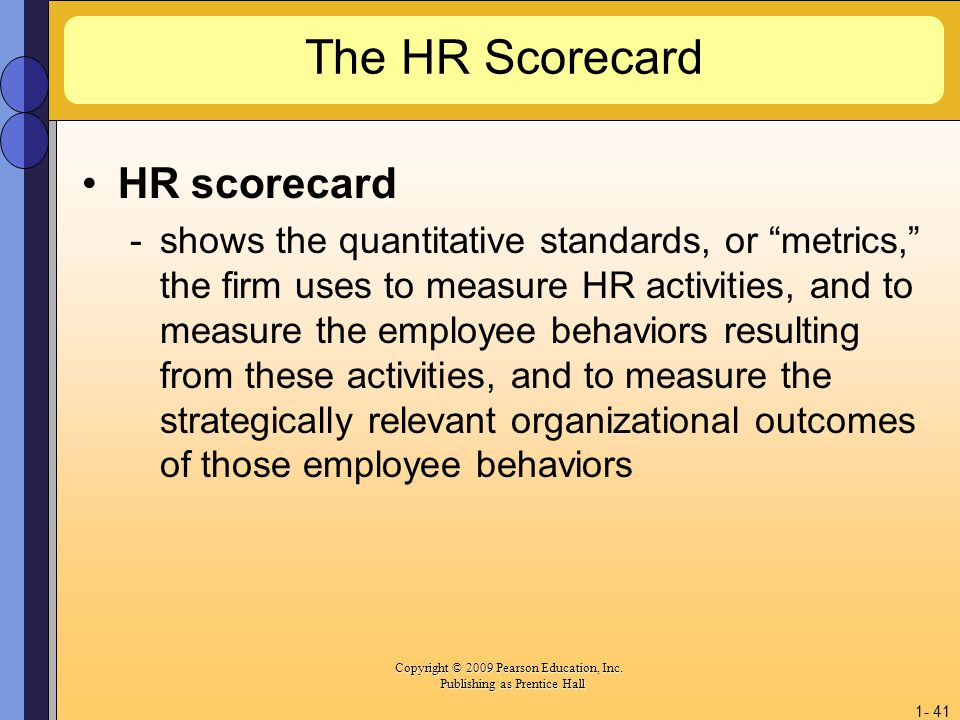 Copyright © 2009 Pearson Education, Inc. Copyright © 2009 Pearson Education, Inc. Publishing as Prentice Hall 1- 41 The HR Scorecard HR scorecard -sho