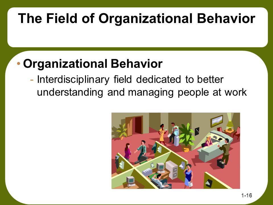 The Field of Organizational Behavior Organizational Behavior -Interdisciplinary field dedicated to better understanding and managing people at work 1-