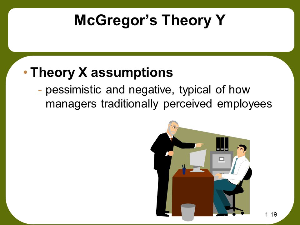 McGregor's Theory Y 1-19 Theory X assumptions -pessimistic and negative, typical of how managers traditionally perceived employees