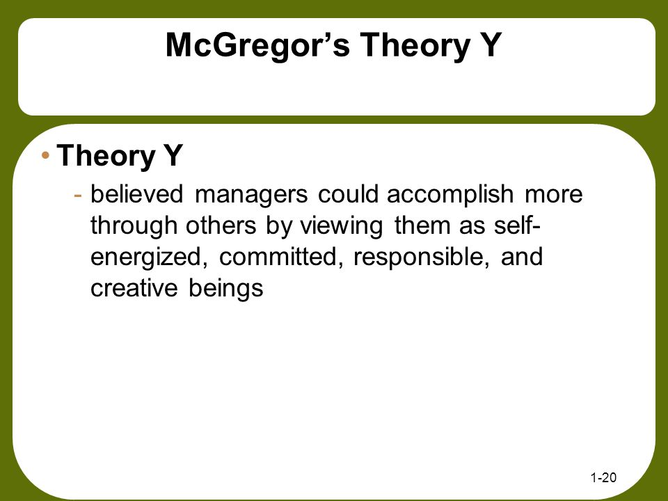 McGregor's Theory Y Theory Y -believed managers could accomplish more through others by viewing them as self- energized, committed, responsible, and c