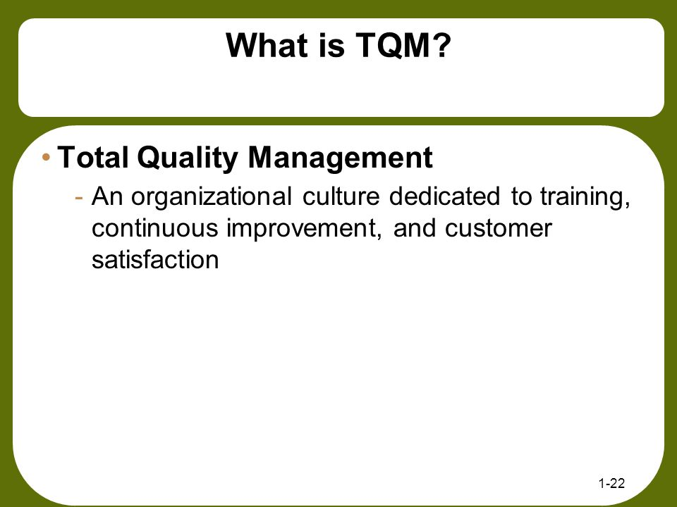 What is TQM? Total Quality Management -An organizational culture dedicated to training, continuous improvement, and customer satisfaction 1-22