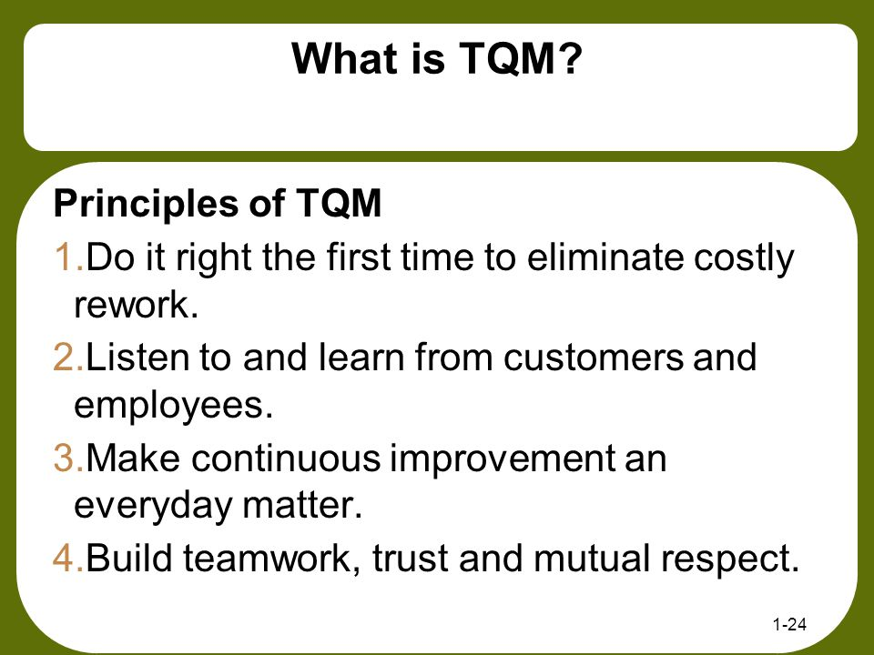 What is TQM? Principles of TQM 1.Do it right the first time to eliminate costly rework. 2.Listen to and learn from customers and employees. 3.Make con