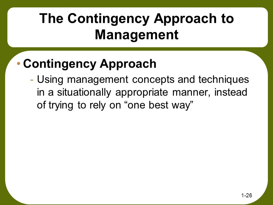 The Contingency Approach to Management Contingency Approach -Using management concepts and techniques in a situationally appropriate manner, instead o