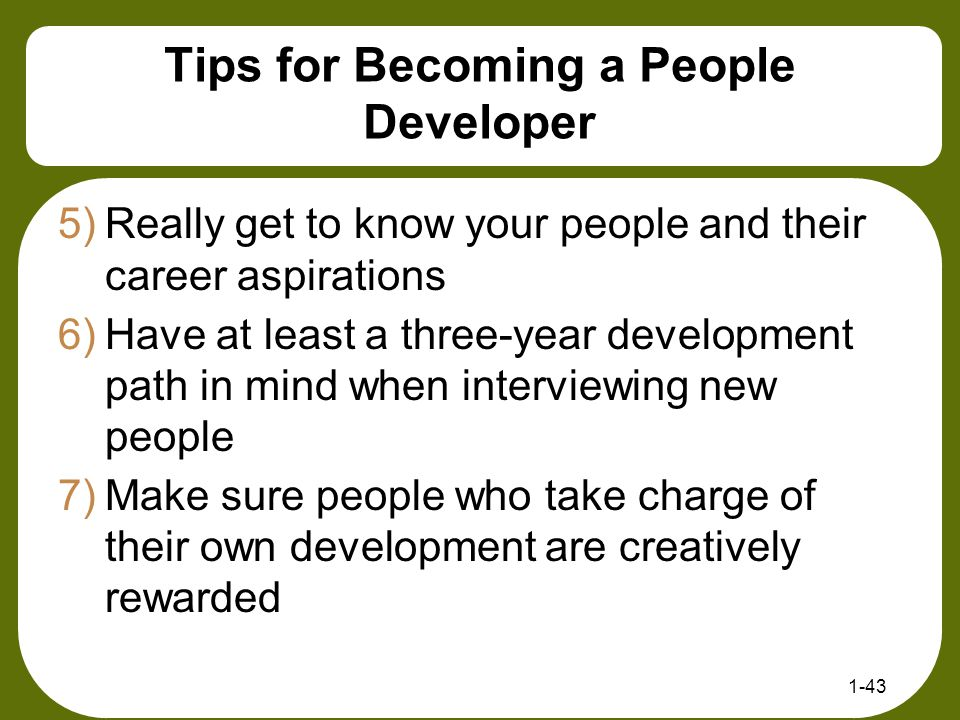 1-43 Tips for Becoming a People Developer 5)Really get to know your people and their career aspirations 6)Have at least a three-year development path