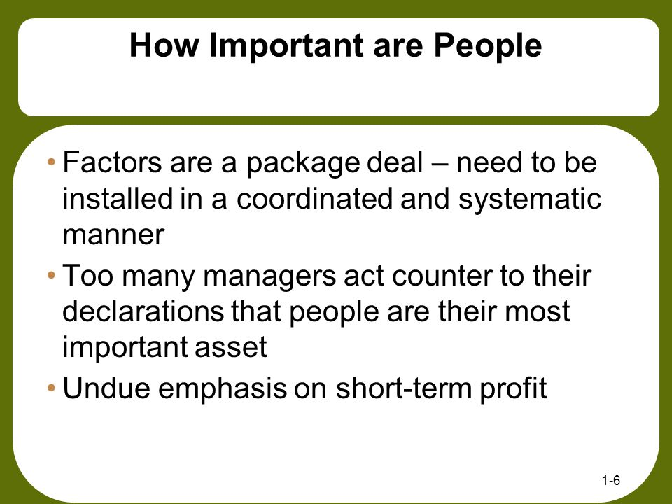 1-6 How Important are People Factors are a package deal – need to be installed in a coordinated and systematic manner Too many managers act counter to