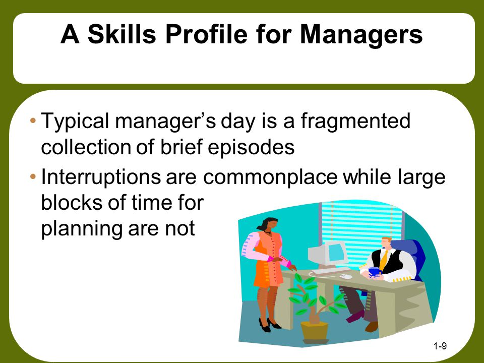 1-9 A Skills Profile for Managers Typical manager's day is a fragmented collection of brief episodes Interruptions are commonplace while large blocks