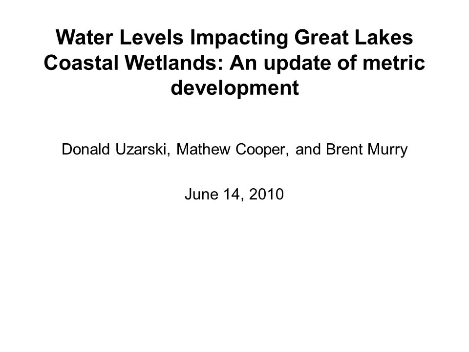 Water Levels Impacting Great Lakes Coastal Wetlands: An update of metric development Donald Uzarski, Mathew Cooper, and Brent Murry June 14, 2010