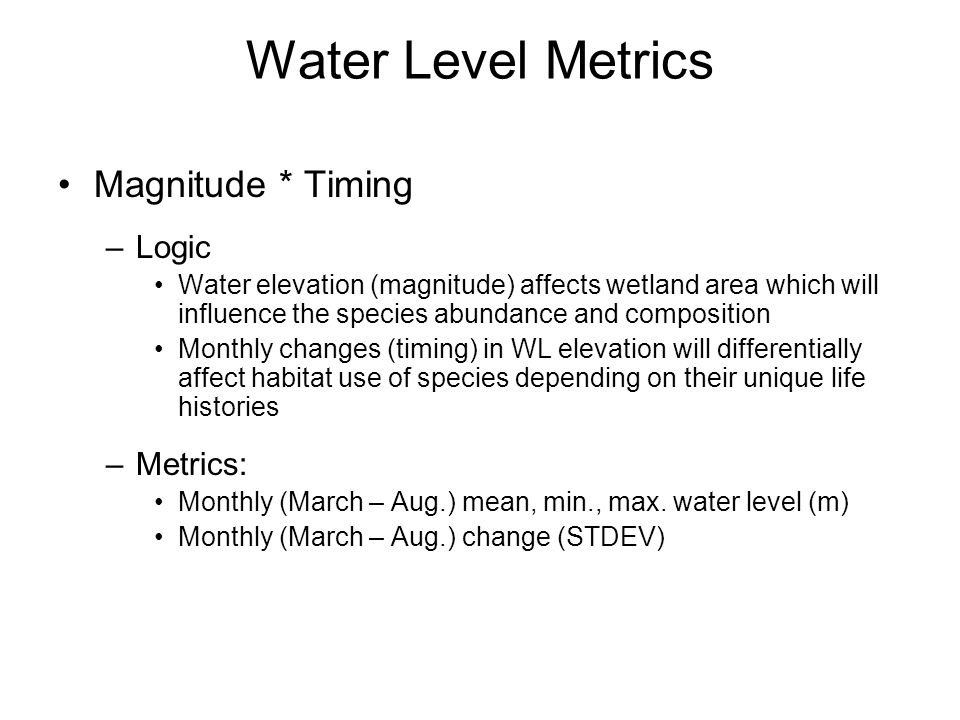 Water Level Metrics Magnitude * Timing –Logic Water elevation (magnitude) affects wetland area which will influence the species abundance and composition Monthly changes (timing) in WL elevation will differentially affect habitat use of species depending on their unique life histories –Metrics: Monthly (March – Aug.) mean, min., max.
