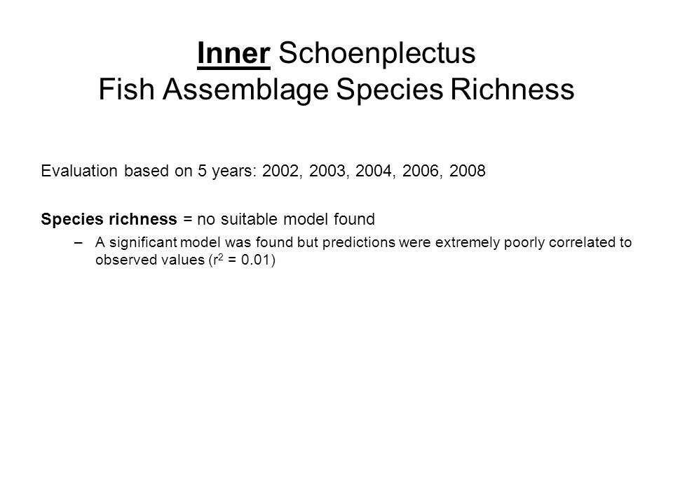 Inner Schoenplectus Fish Assemblage Species Richness Evaluation based on 5 years: 2002, 2003, 2004, 2006, 2008 Species richness = no suitable model found –A significant model was found but predictions were extremely poorly correlated to observed values (r 2 = 0.01)