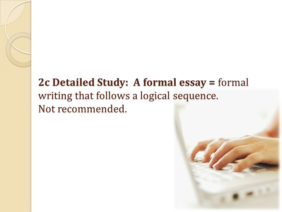 2c Detailed Study: A formal essay = formal writing that follows a logical sequence.