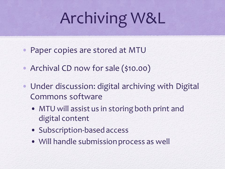 Archiving W&L Paper copies are stored at MTU Archival CD now for sale ($10.00) Under discussion: digital archiving with Digital Commons software MTU will assist us in storing both print and digital content Subscription-based access Will handle submission process as well