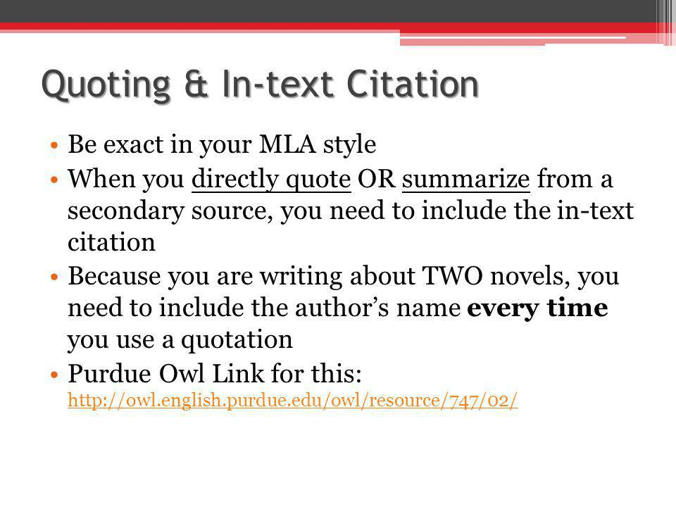 Quoting & In-text Citation Be exact in your MLA style When you directly quote OR summarize from a secondary source, you need to include the in-text citation Because you are writing about TWO novels, you need to include the author's name every time you use a quotation Purdue Owl Link for this: http://owl.english.purdue.edu/owl/resource/747/02/ http://owl.english.purdue.edu/owl/resource/747/02/