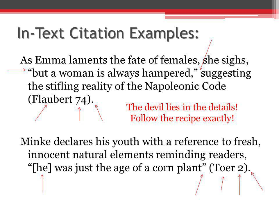 In-Text Citation Examples: As Emma laments the fate of females, she sighs, but a woman is always hampered, suggesting the stifling reality of the Napoleonic Code (Flaubert 74).
