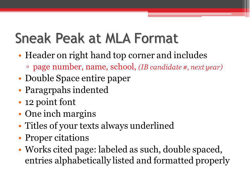 Sneak Peak at MLA Format Header on right hand top corner and includes ▫page number, name, school, (IB candidate #, next year) Double Space entire pape