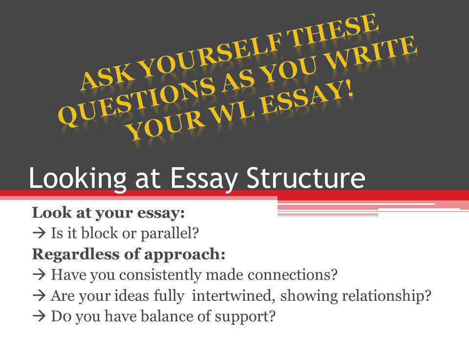 Looking at Essay Structure Look at your essay:  Is it block or parallel.