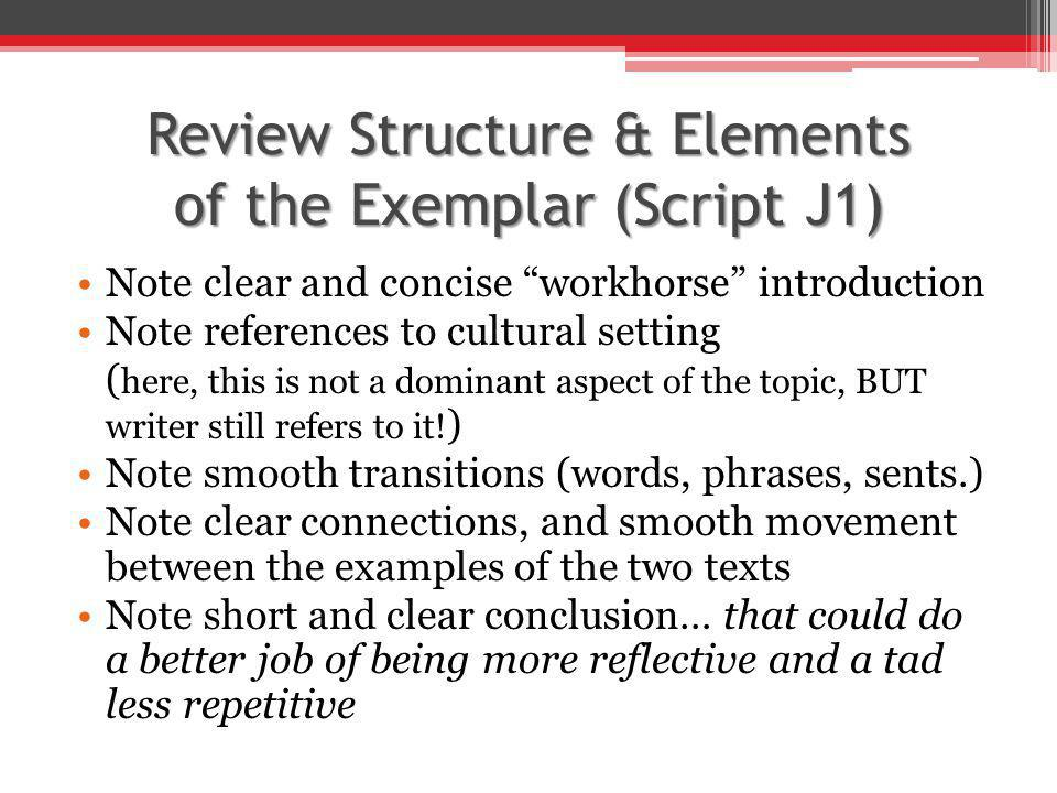 Review Structure & Elements of the Exemplar (Script J1) Note clear and concise workhorse introduction Note references to cultural setting ( here, this is not a dominant aspect of the topic, BUT writer still refers to it.