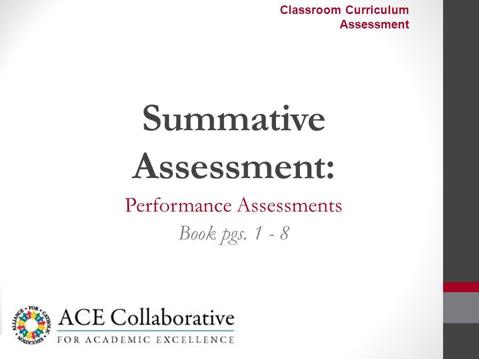 Summative Assessment: Performance Assessments Book pgs. 1 - 8 Classroom Curriculum Assessment