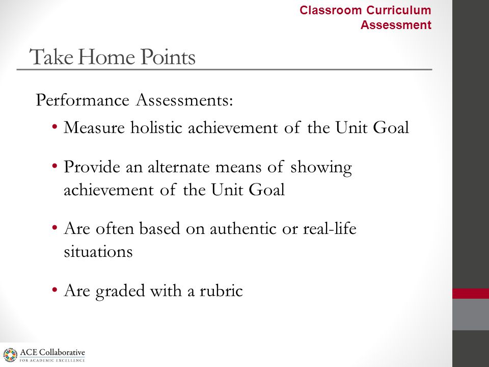 Take Home Points Performance Assessments: Measure holistic achievement of the Unit Goal Provide an alternate means of showing achievement of the Unit Goal Are often based on authentic or real-life situations Are graded with a rubric Classroom Curriculum Assessment