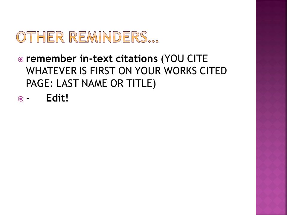  remember in-text citations (YOU CITE WHATEVER IS FIRST ON YOUR WORKS CITED PAGE: LAST NAME OR TITLE)  -Edit!