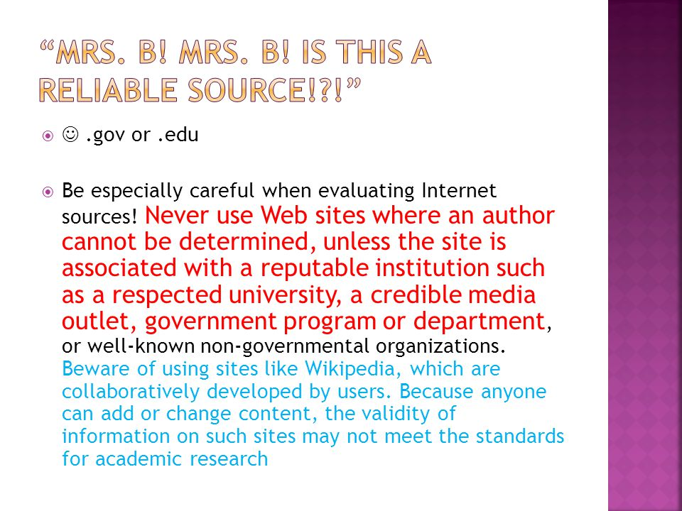 .gov or.edu  Be especially careful when evaluating Internet sources! Never use Web sites where an author cannot be determined, unless the site is as