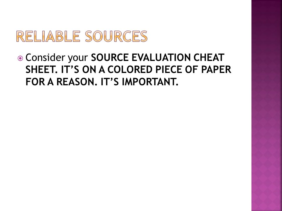  Consider your SOURCE EVALUATION CHEAT SHEET. IT'S ON A COLORED PIECE OF PAPER FOR A REASON. IT'S IMPORTANT.