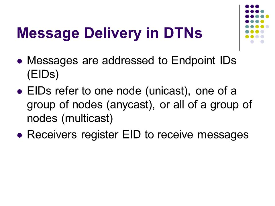 Message Delivery in DTNs Messages are addressed to Endpoint IDs (EIDs) EIDs refer to one node (unicast), one of a group of nodes (anycast), or all of a group of nodes (multicast) Receivers register EID to receive messages
