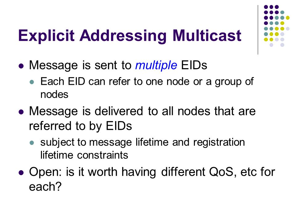 Group Addressing Multicast Message is sent to an EID that refers to a group of nodes (think: multicast) IP multicast model is not applicable in DTNs due to large delay Data are sent to 'current' group members 'Current' means approximately 'at the time of message delivery' … but what if the members aren't fully connected(?)