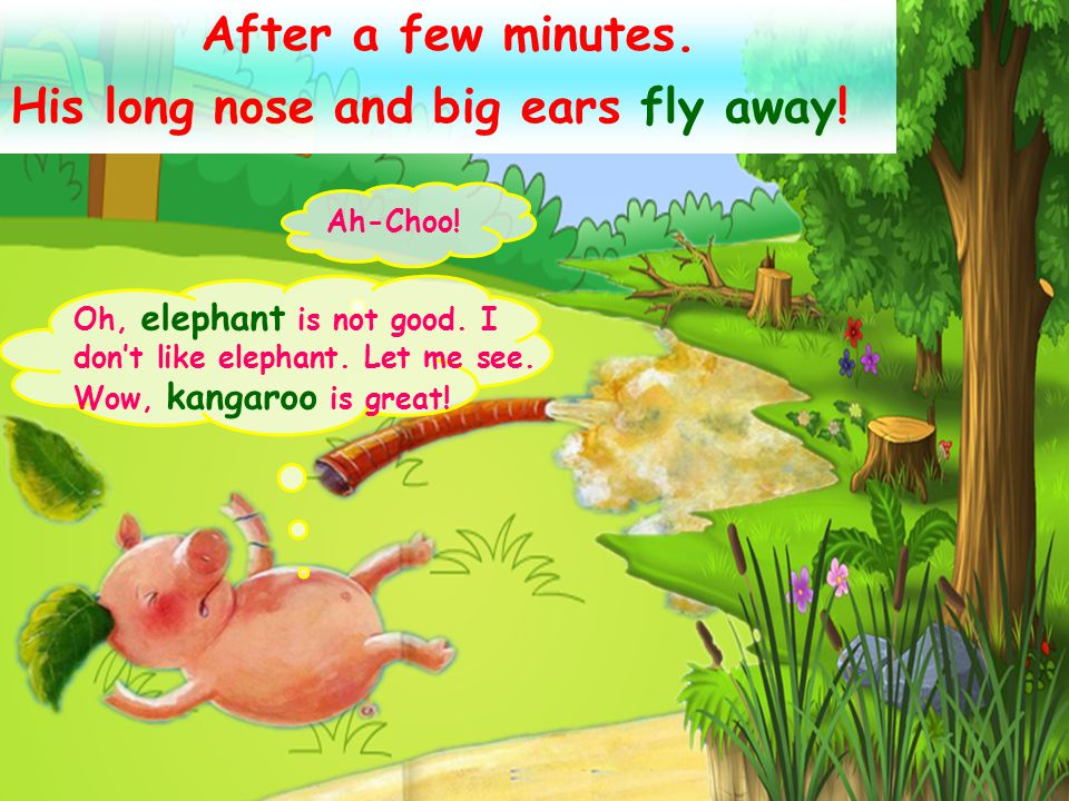 He meets a kangaroo on his way. Hi, kangaroo ! Look at me, I'm a great elephant. My nose is long, my ears are big ! No, you are not an elephant. You a
