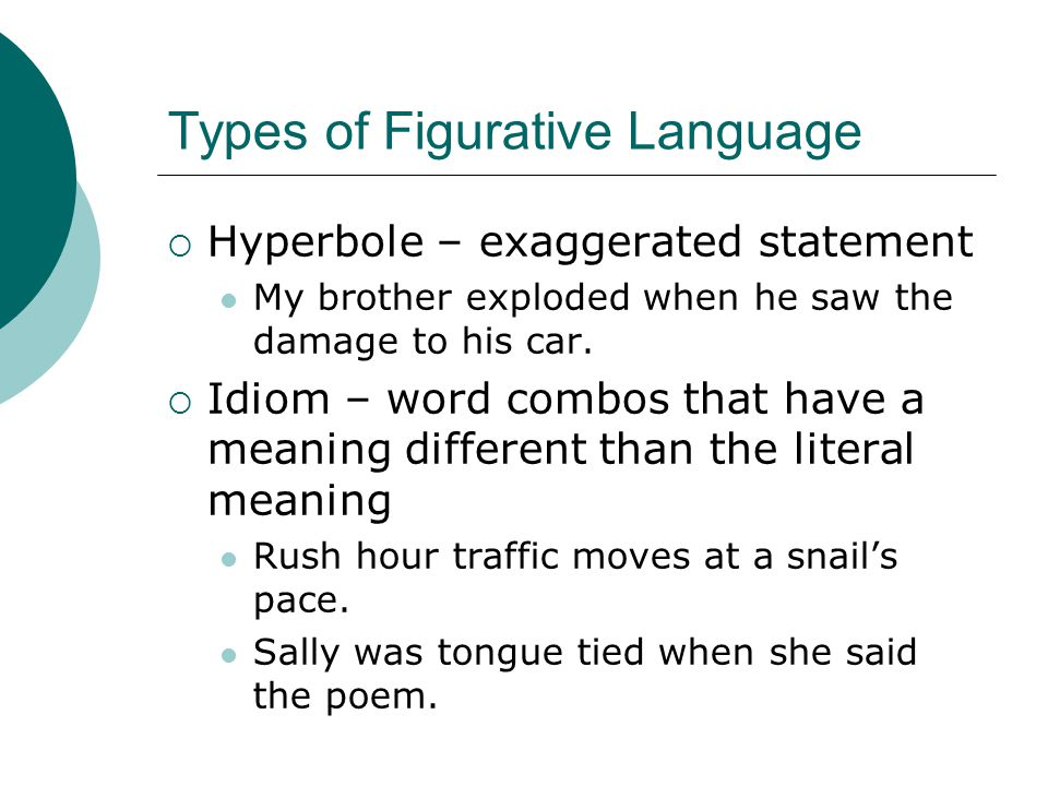 Types of Figurative Language  Hyperbole – exaggerated statement My brother exploded when he saw the damage to his car.