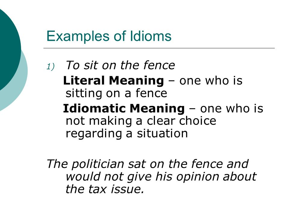 Examples of Idioms 1) To sit on the fence Literal Meaning – one who is sitting on a fence Idiomatic Meaning – one who is not making a clear choice regarding a situation The politician sat on the fence and would not give his opinion about the tax issue.