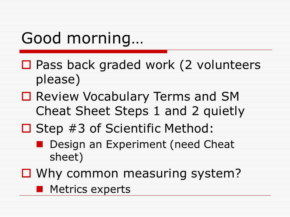 Good morning…  Pass back graded work (2 volunteers please)  Review Vocabulary Terms and SM Cheat Sheet Steps 1 and 2 quietly  Step #3 of Scientific