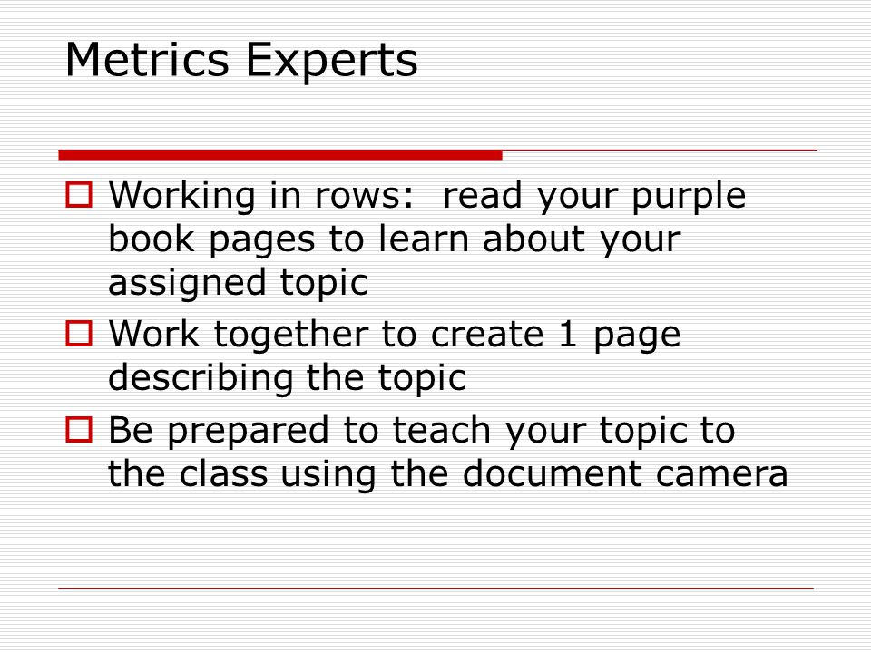 Metrics Experts  Working in rows: read your purple book pages to learn about your assigned topic  Work together to create 1 page describing the topi