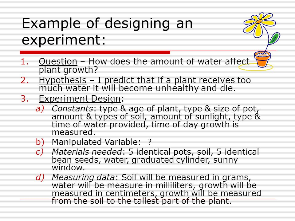 Example of designing an experiment: 1.Question – How does the amount of water affect plant growth? 2.Hypothesis – I predict that if a plant receives t