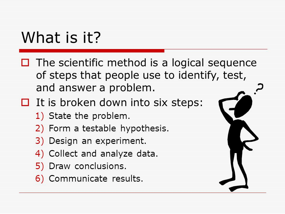 What is it?  The scientific method is a logical sequence of steps that people use to identify, test, and answer a problem.  It is broken down into s