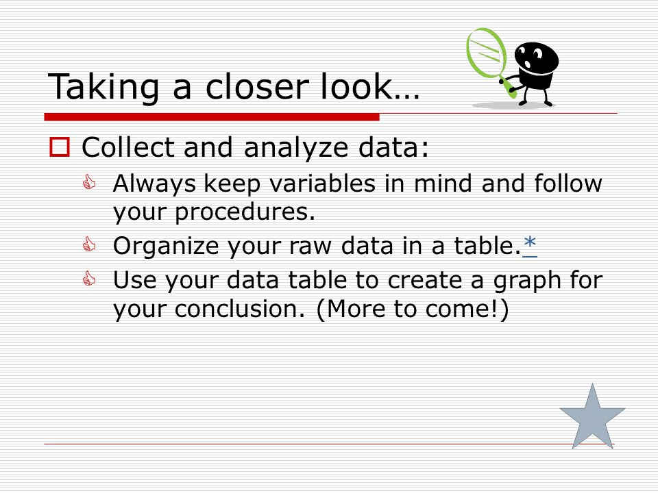 Taking a closer look…  Collect and analyze data:  Always keep variables in mind and follow your procedures.  Organize your raw data in a table.** 