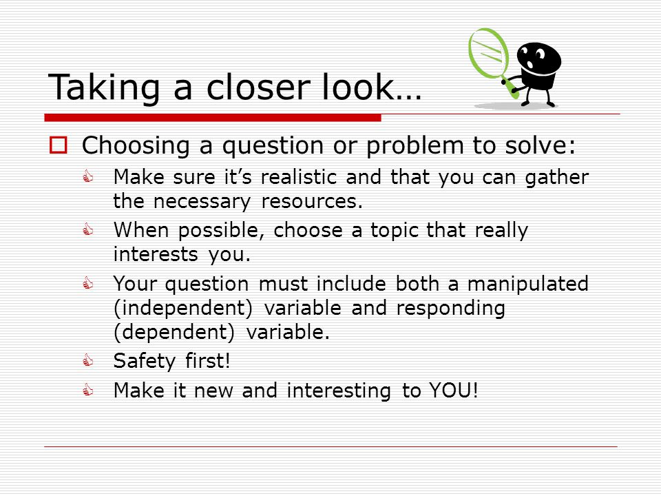 Taking a closer look…  Choosing a question or problem to solve:  Make sure it's realistic and that you can gather the necessary resources.  When po