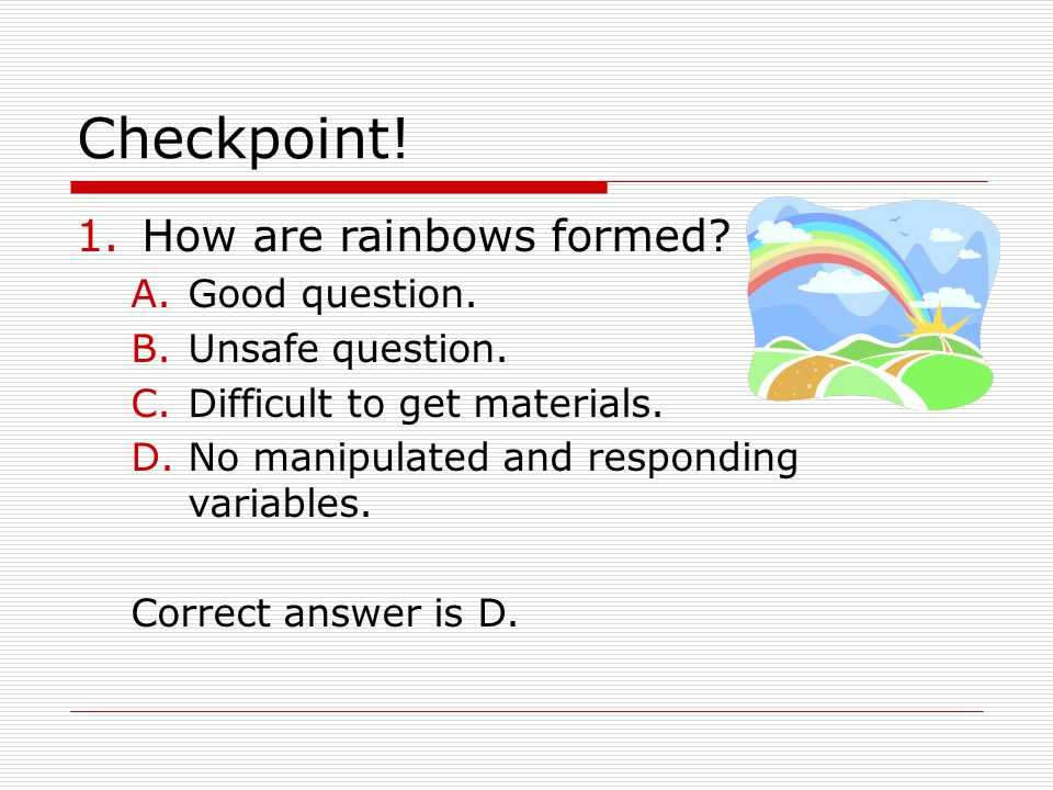 Checkpoint! 1.How are rainbows formed? A.Good question. B.Unsafe question. C.Difficult to get materials. D.No manipulated and responding variables. Co