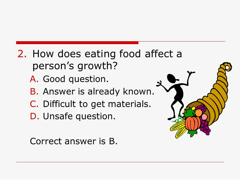 2.How does eating food affect a person's growth? A.Good question. B.Answer is already known. C.Difficult to get materials. D.Unsafe question. Correct