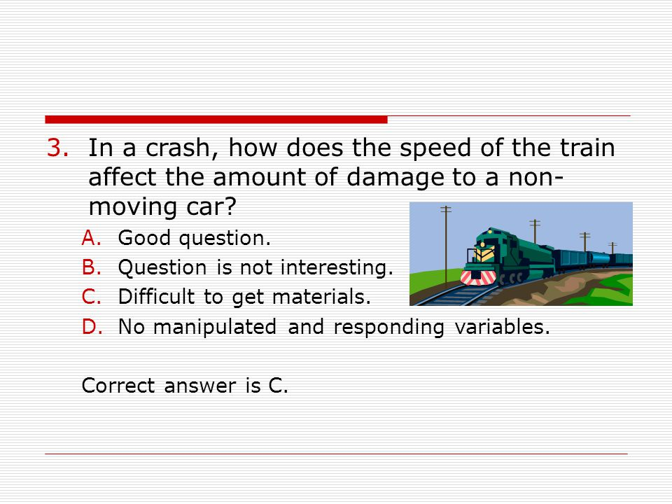 3.In a crash, how does the speed of the train affect the amount of damage to a non- moving car? A.Good question. B.Question is not interesting. C.Diff