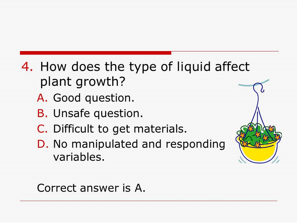 4.How does the type of liquid affect plant growth? A.Good question. B.Unsafe question. C.Difficult to get materials. D.No manipulated and responding v