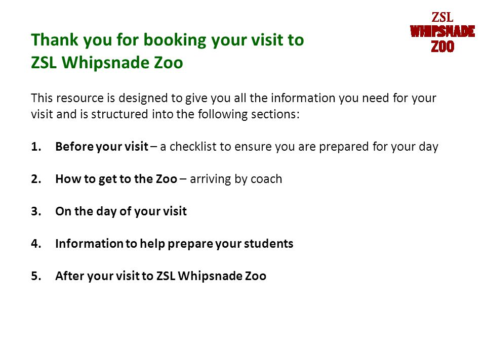 Thank you for booking your visit to ZSL Whipsnade Zoo This resource is designed to give you all the information you need for your visit and is structured into the following sections: 1.Before your visit – a checklist to ensure you are prepared for your day 2.How to get to the Zoo – arriving by coach 3.On the day of your visit 4.Information to help prepare your students 5.After your visit to ZSL Whipsnade Zoo