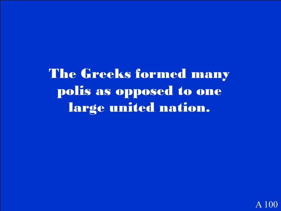 The Greeks formed many polis as opposed to one large united nation. A 100