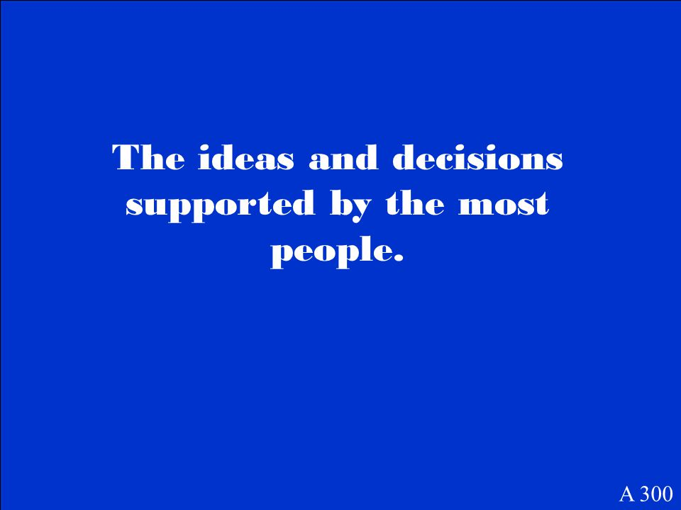 The ideas and decisions supported by the most people. A 300
