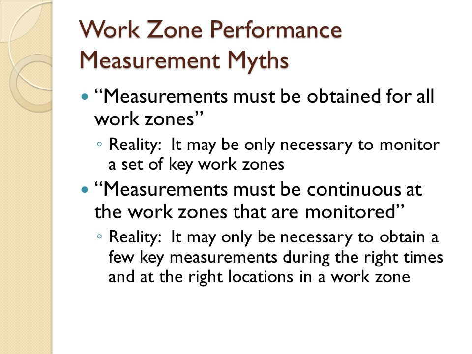 Work Zone Performance Measurement Myths Measurements must be obtained for all work zones ◦ Reality: It may be only necessary to monitor a set of key work zones Measurements must be continuous at the work zones that are monitored ◦ Reality: It may only be necessary to obtain a few key measurements during the right times and at the right locations in a work zone