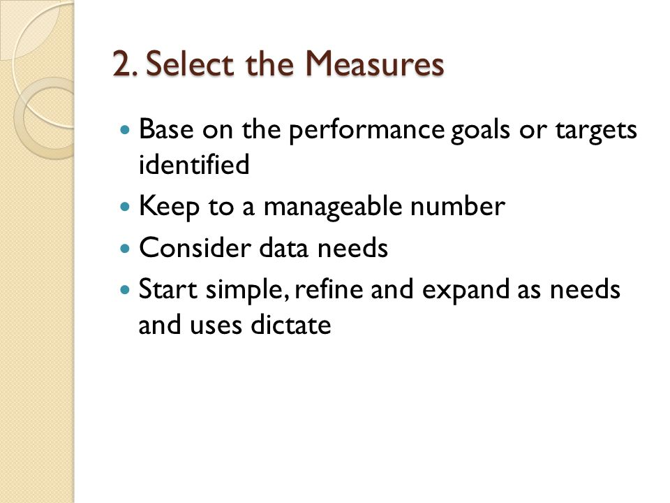 2. Select the Measures Base on the performance goals or targets identified Keep to a manageable number Consider data needs Start simple, refine and ex