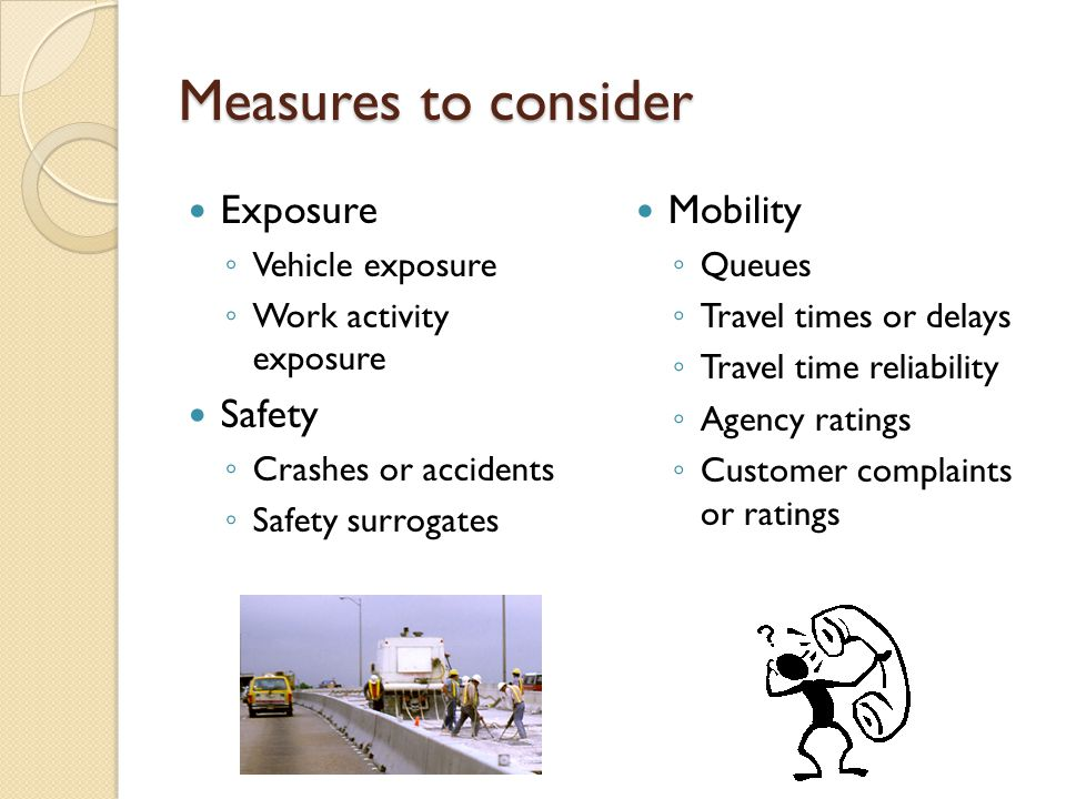 Measures to consider Exposure ◦ Vehicle exposure ◦ Work activity exposure Safety ◦ Crashes or accidents ◦ Safety surrogates Mobility ◦ Queues ◦ Travel times or delays ◦ Travel time reliability ◦ Agency ratings ◦ Customer complaints or ratings