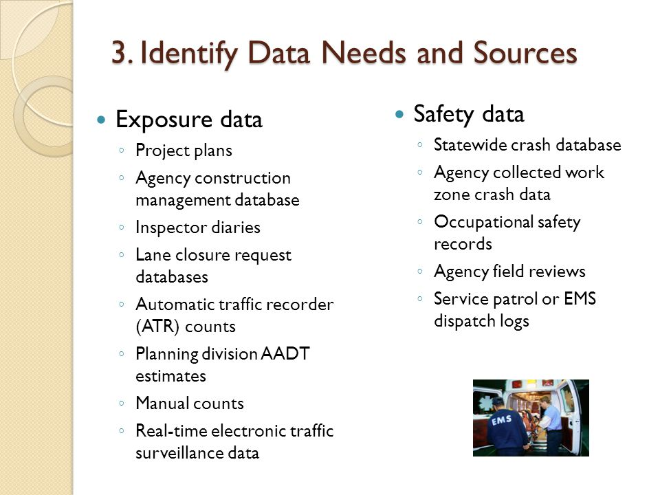 3. Identify Data Needs and Sources Exposure data ◦ Project plans ◦ Agency construction management database ◦ Inspector diaries ◦ Lane closure request