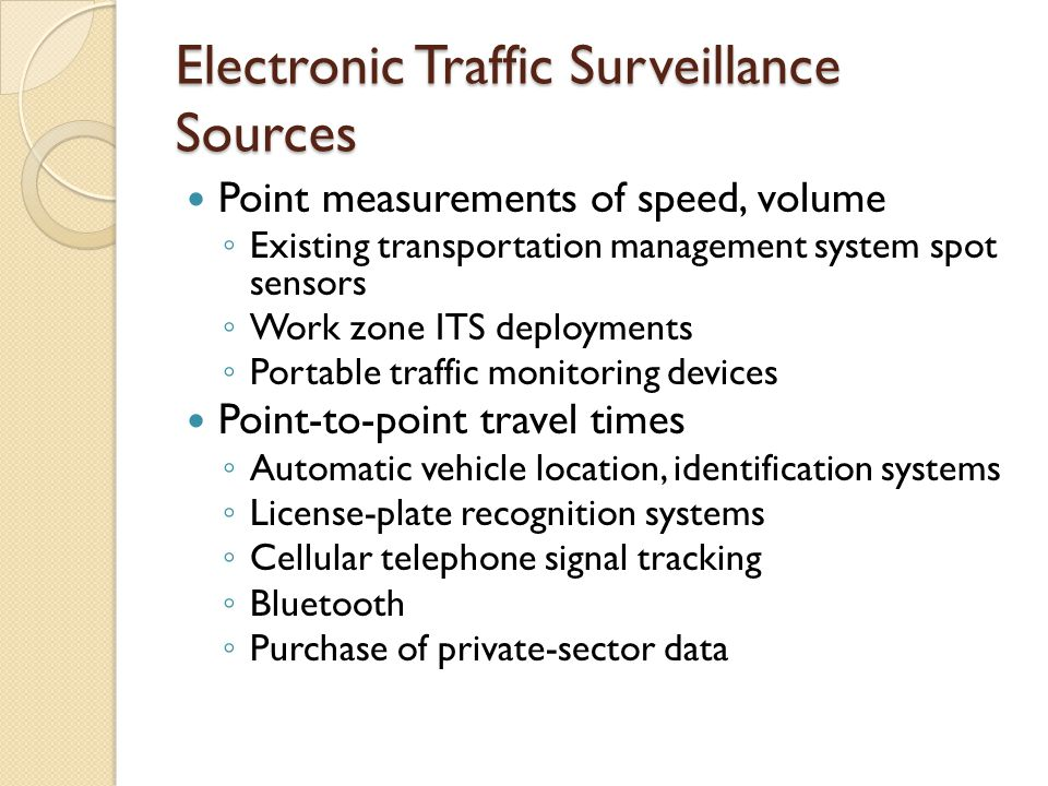 Electronic Traffic Surveillance Sources Point measurements of speed, volume ◦ Existing transportation management system spot sensors ◦ Work zone ITS deployments ◦ Portable traffic monitoring devices Point-to-point travel times ◦ Automatic vehicle location, identification systems ◦ License-plate recognition systems ◦ Cellular telephone signal tracking ◦ Bluetooth ◦ Purchase of private-sector data